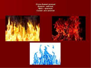 Огонь бывает разный Бледно - жёлтый, Ярко – красный, Синий или золотой