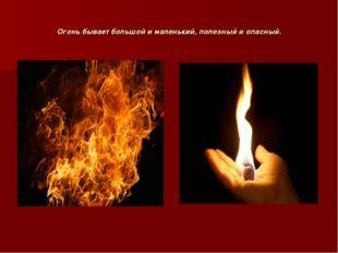 Огонь бывает большой и маленький, полезный и опасный.