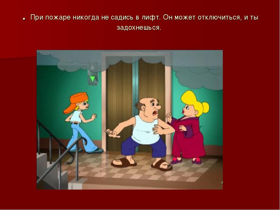 . При пожаре никогда не садись в лифт. Он может отключиться, и ты задохнешься.