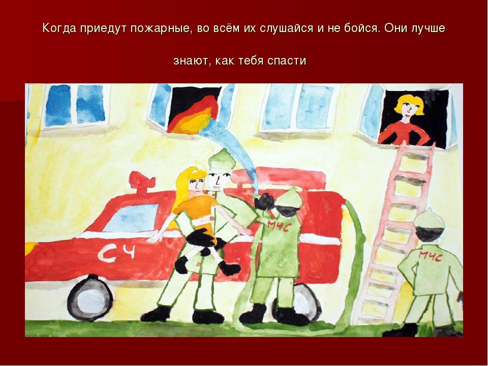 Когда приедут пожарные, во всём их слушайся и не бойся. Они лучше знают, как...