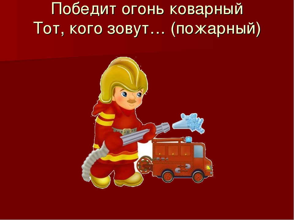 Победит огонь коварный Тот, кого зовут… (пожарный)