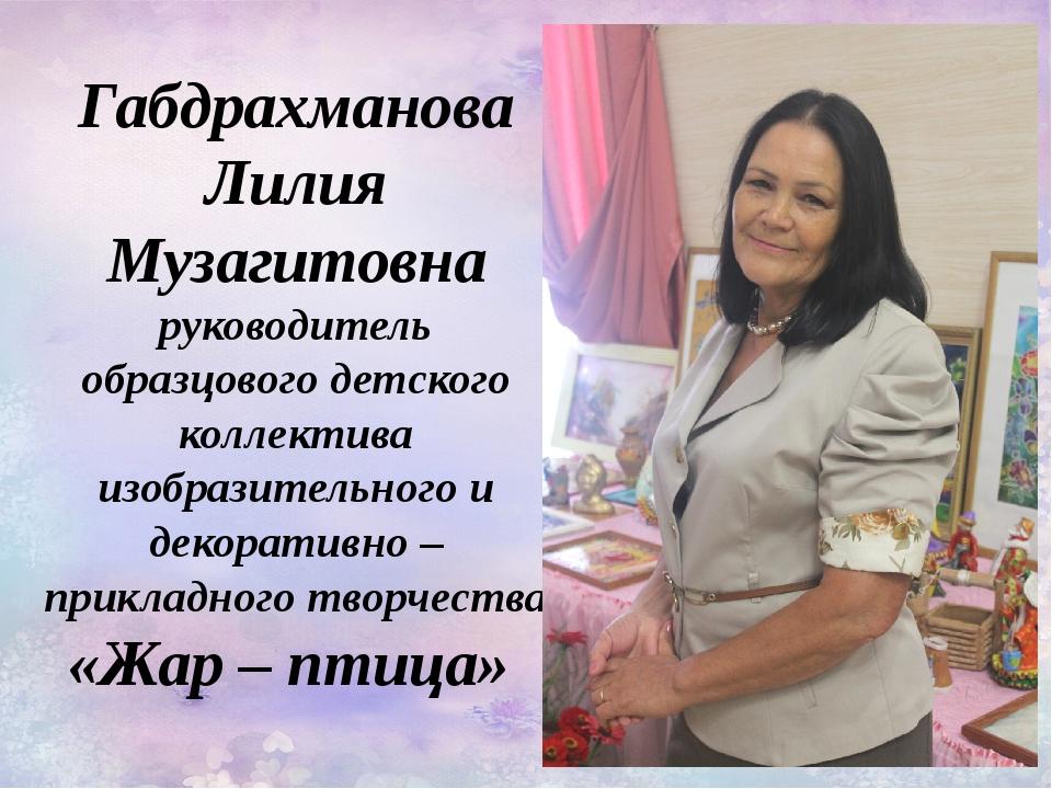 Габдрахманова Лилия Музагитовна руководитель образцового детского коллектива...