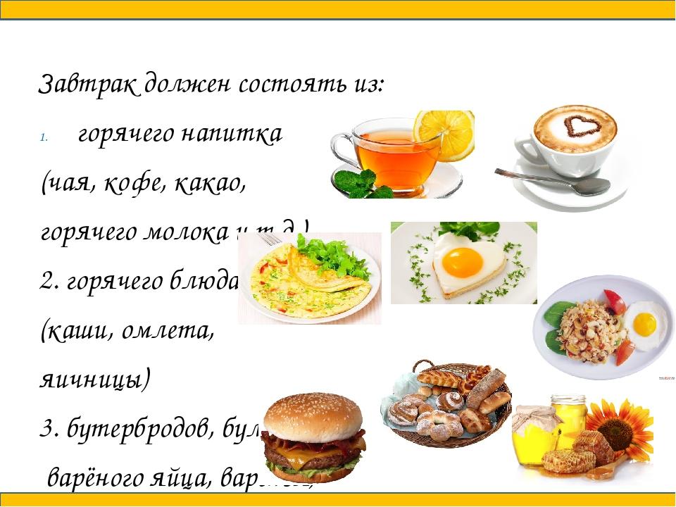 Завтрак должен состоять из: горячего напитка (чая, кофе, какао, горячего мол...