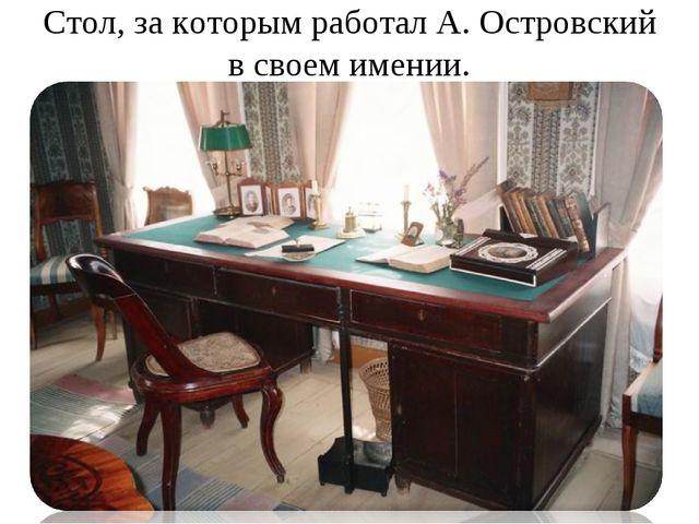 Стол, за которым работал А. Островский в своем имении.