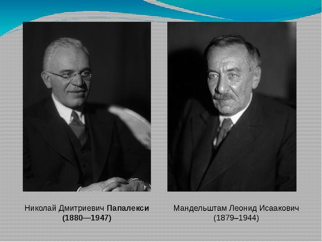 Мандельштам Леонид Исаакович (1879–1944) Николай ДмитриевичПапалекси (1880—1...