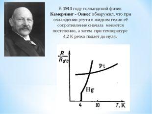 В1911 годуголландский физик Камерлинг - Оннес обнаружил, что при охлаждени