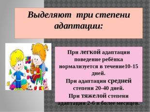 При легкой адаптации поведение ребёнка нормализуется в течение10-15 дней. При