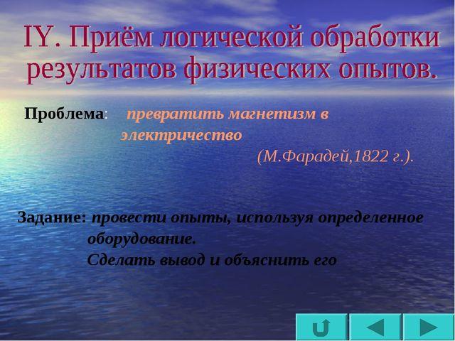 Проблема: превратить магнетизм в электричество (М.Фарадей,1822 г.). Задани...