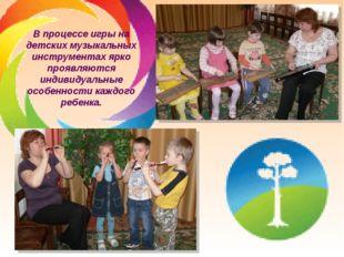 В процессе игры на детских музыкальных инструментах ярко проявляются индивиду