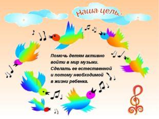Помочь детям активно войти в мир музыки. Сделать ее естественной и потому