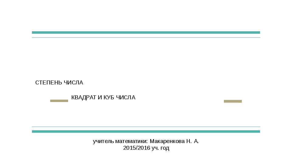 СТЕПЕНЬ ЧИСЛА КВАДРАТ И КУБ ЧИСЛА учитель математики: Макаренкова Н. А. 2015/...