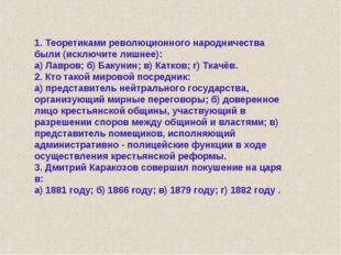 1. Теоретиками революционного народничества были (исключите лишнее): а) Лавро