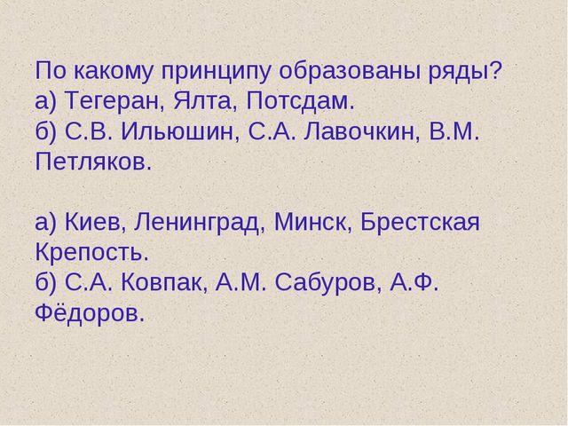 По какому принципу образованы ряды? а) Тегеран, Ялта, Потсдам. б) С.В. Ильюши...