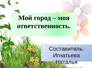 Мой город – моя ответственность. Составитель: Игнатьева Наталья Михайловна Уч