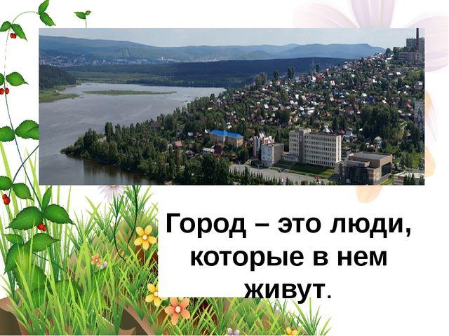 Город – это люди, которые в нем живут.