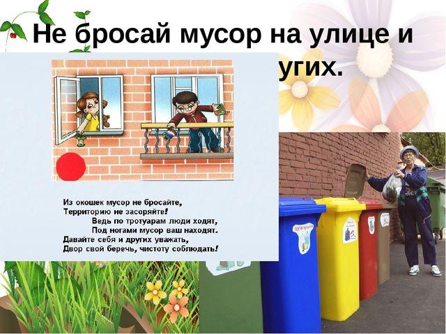 Не бросай мусор на улице и учи этому других.