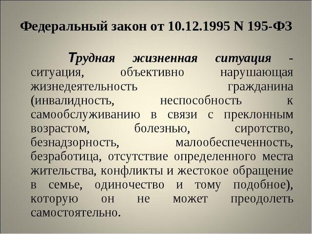Федеральный закон от 10.12.1995 N 195-ФЗ  Трудная жизненная ситуация - ситу...
