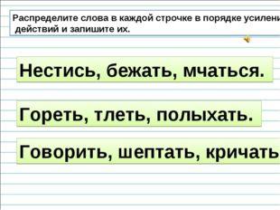 Распределите слова в каждой строчке в порядке усиления действий и запишите их