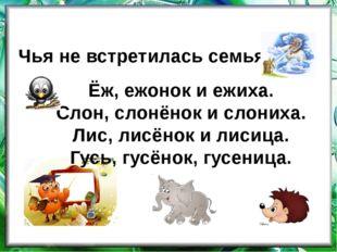 Ёж, ежонок и ежиха. Слон, слонёнок и слониха. Лис, лисёнок и лисица. Гусь, гу