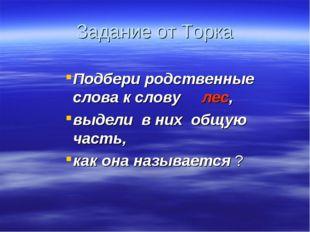 Задание от Торка Подбери родственные слова к слову лес, выдели в них общую ча