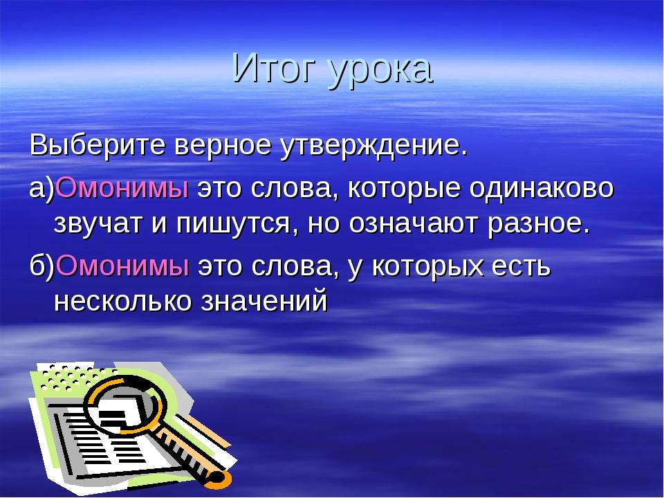 Итог урока Выберите верное утверждение. а)Омонимы это слова, которые одинаков...