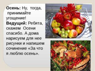 Осень: Ну, тогда, принимайте угощение! Ведущий: Ребята, скажем Осени спасибо.