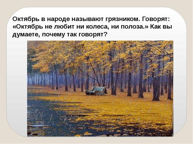 Октябрь в народе называют грязником. Говорят: «Октябрь не любит ни колеса, ни...