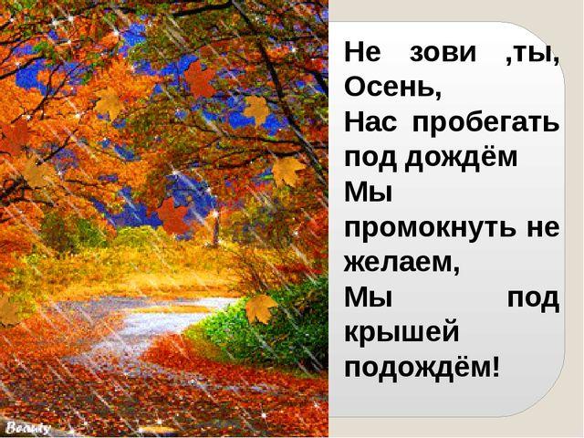 Не зови ,ты, Осень, Нас пробегать под дождём Мы промокнуть не желаем, Мы под...