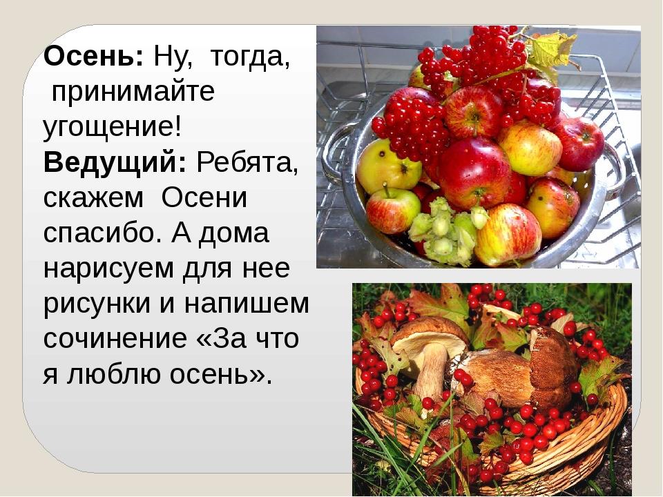 Осень: Ну, тогда, принимайте угощение! Ведущий: Ребята, скажем Осени спасибо....