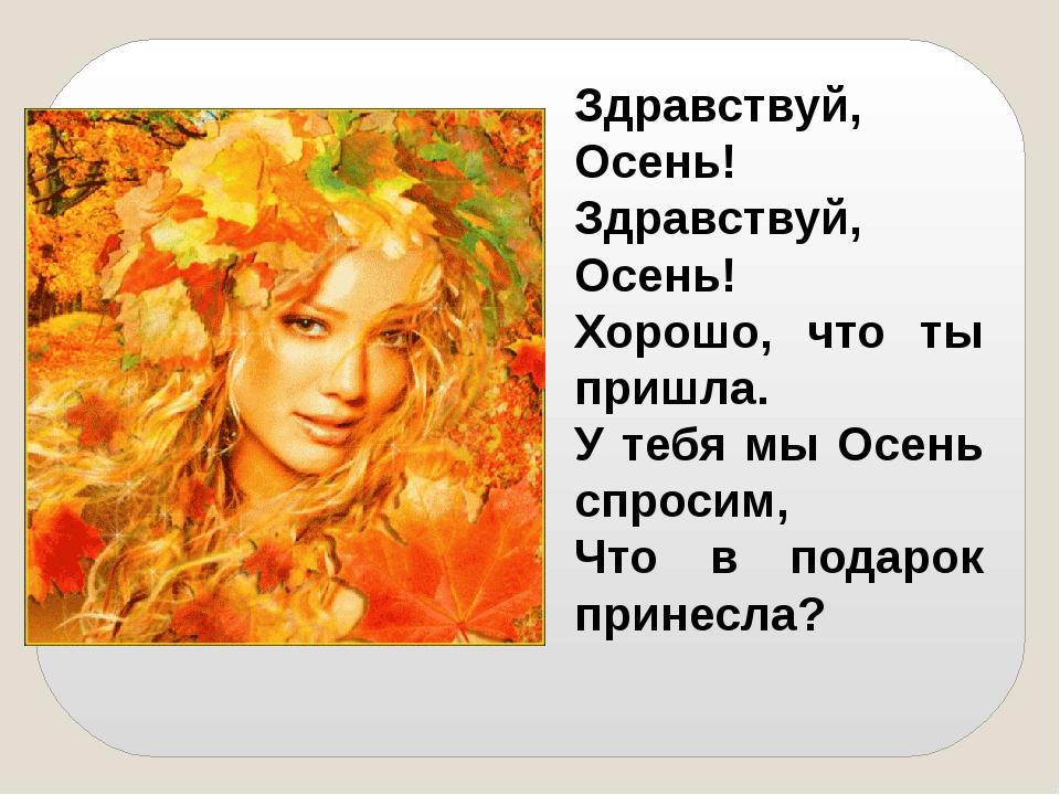 Здравствуй, Осень! Здравствуй, Осень! Хорошо, что ты пришла. У тебя мы Осень...