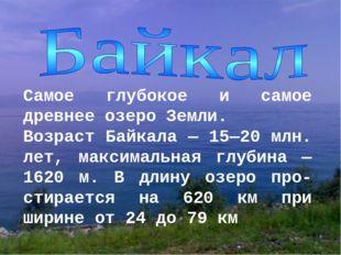 Самое глубокое и самое древнее озеро Земли. Возраст Байкала — 15—20 млн. лет,