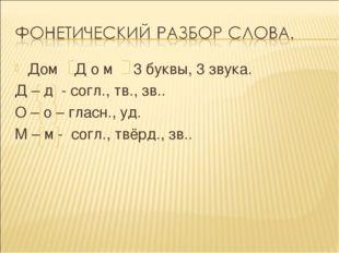 Дом Д о м 3 буквы, 3 звука. Д – д - согл., тв., зв.. О – о – гласн., уд. М –
