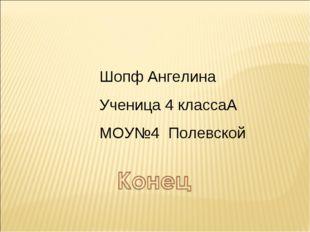 Шопф Ангелина Ученица 4 классаА МОУ№4 Полевской