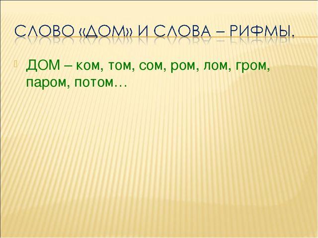ДОМ – ком, том, сом, ром, лом, гром, паром, потом…