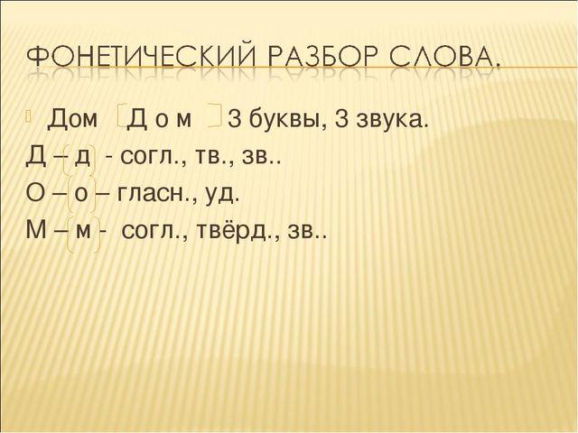 Дом Д о м 3 буквы, 3 звука. Д – д - согл., тв., зв.. О – о – гласн., уд. М –...