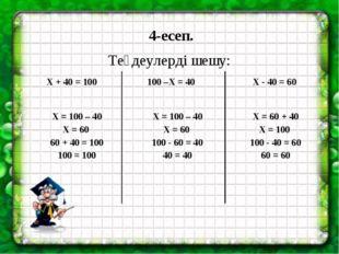 4-есеп. Теңдеулерді шешу: Х + 40 = 100 100 –Х = 40 Х - 40 = 60 Х = 100 – 40 Х