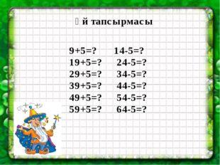 Үй тапсырмасы 9+5=? 14-5=? 19+5=? 24-5=? 29+5=? 34-5=? 39+5=? 44-5=? 49+5=?