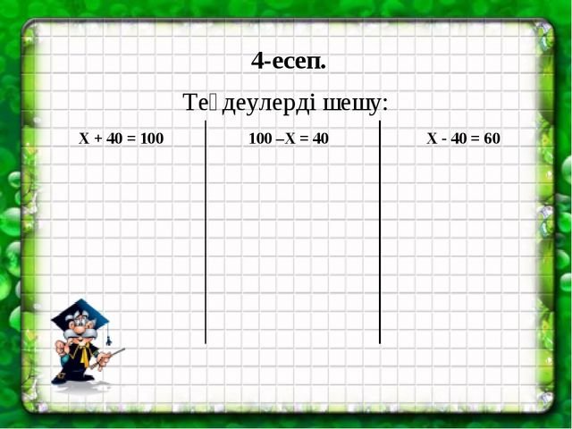 4-есеп. Теңдеулерді шешу: Х + 40 = 100 100 –Х = 40 Х - 40 = 60