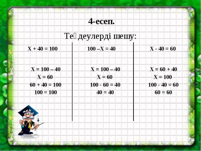 4-есеп. Теңдеулерді шешу: Х + 40 = 100 100 –Х = 40 Х - 40 = 60 Х = 100 – 40 Х...