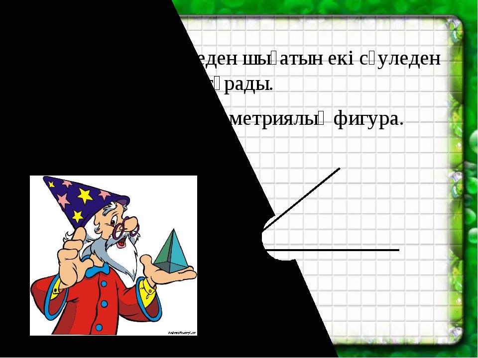 Бұрыш бір нүктеден шығатын екі сәуледен тұрады. Бұрыш – бұл геометриялық фиг...