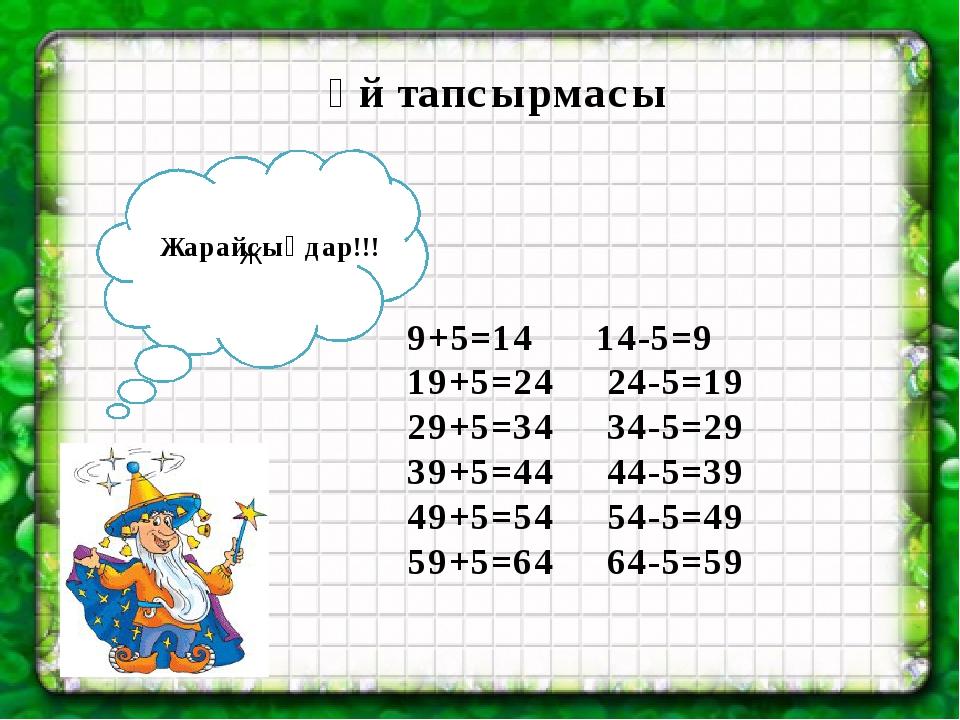 Үй тапсырмасы 9+5=14 14-5=9 19+5=24 24-5=19 29+5=34 34-5=29 39+5=44 44-5=39...