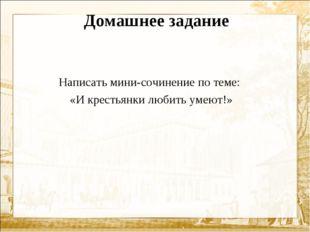 Домашнее задание Написать мини-сочинение по теме: «И крестьянки любить умеют!»