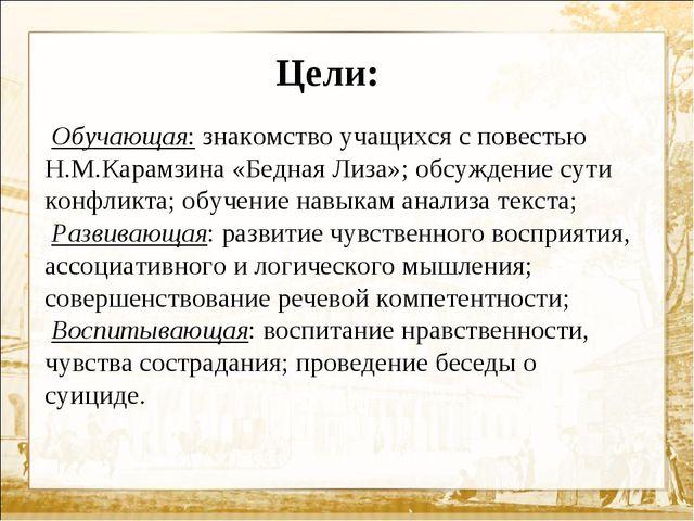 Цели: Обучающая:знакомство учащихся с повестью Н.М.Карамзина «Бедная Лиза»;...