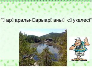 """""""Қарқаралы-Сарыарқаның сәукелесі"""""""