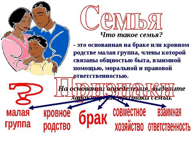 Что такое семья? - это основанная на браке или кровном родстве малая группа,...