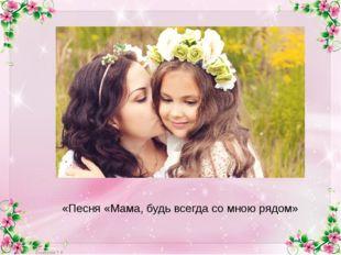 «Песня «Мама, будь всегда со мною рядом»