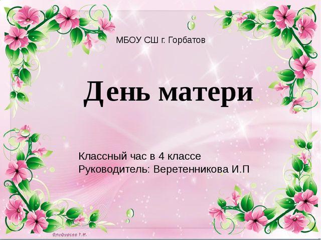День матери МБОУ СШ г. Горбатов Классный час в 4 классе Руководитель: Веретен...
