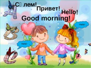 Good morning! Hello! Hello! Сәлем! Привет! Hello!