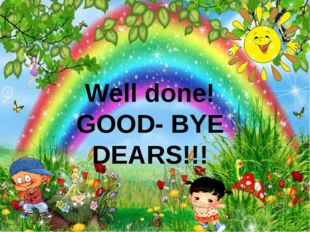 Well done! GOOD- BYE DEARS!!!