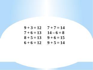 9 + 3 = 127 + 7 = 14 7 + 6 = 1314 – 6 = 8 8 + 5 = 139 + 6 = 15 6 + 6 =
